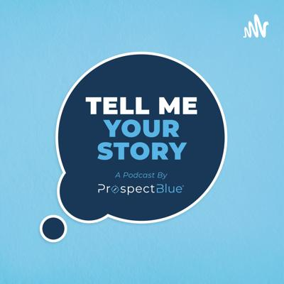 Tell Me Your Story: A Podcast by ProspectBlue