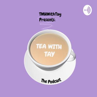 Talk Mental Health with Tay: 'Tea with Tay' The Podcast