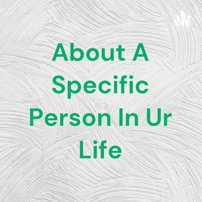 About A Specific Person In Ur Life