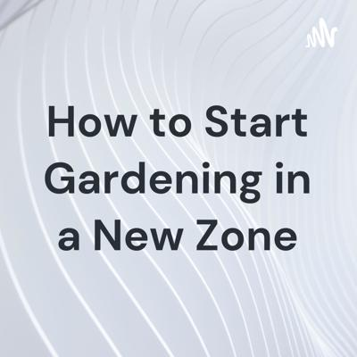 How to Start Gardening in a New Zone