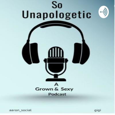 So Unapologetic: a Grown & Sexy Podcast