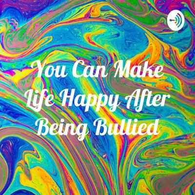 You Can Make Life Happy After Being Bullied