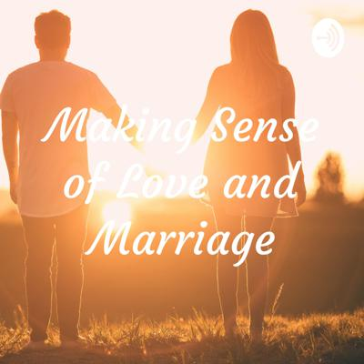 Making Sense of Love and Marriage