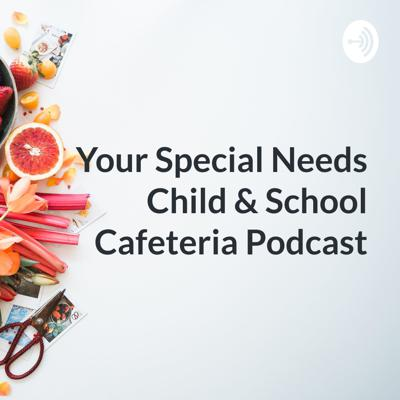 Your Special Needs Child & School Cafeteria Podcast