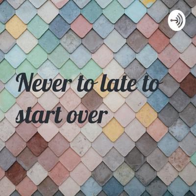 Never to Late to Start Over