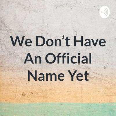 We Don't Have An Official Name Yet