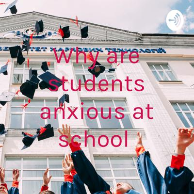 Why are students anxious at school
