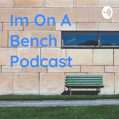 Im On A Bench Podcast