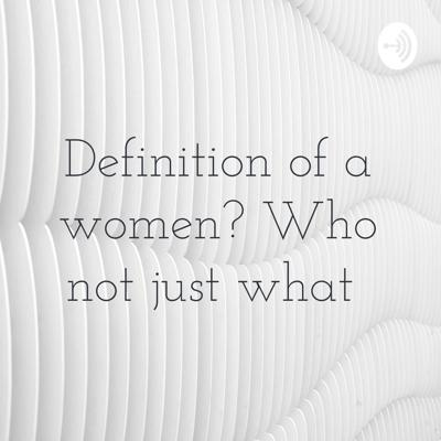 Definition of a women? Who not just what