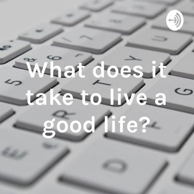 What does it take to live a good life?