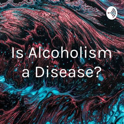 Is Alcoholism a Disease?