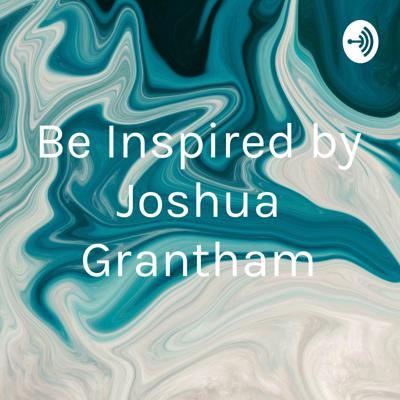 Be Inspired by Joshua Grantham