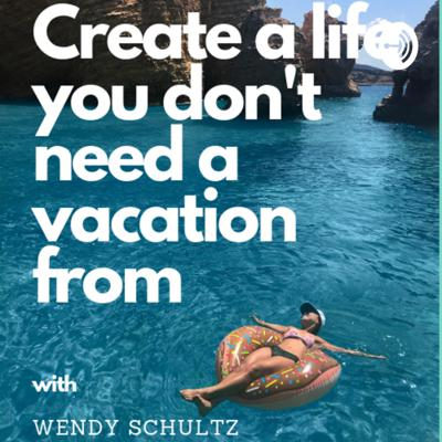 Create a Life You Don't Need a Vacation From
