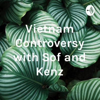 Vietnam Controversy with Sof and Kenz