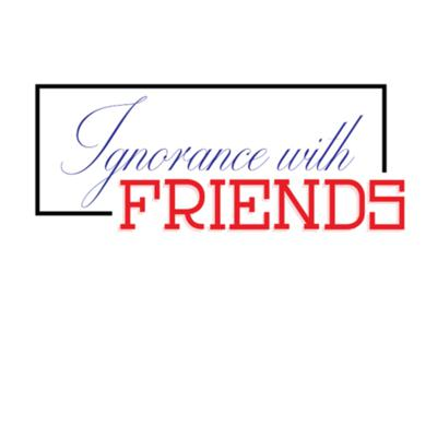 Ignorance With Friends