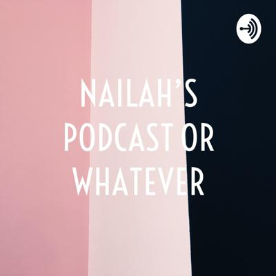 NAILAH'S PODCAST OR WHATEVER