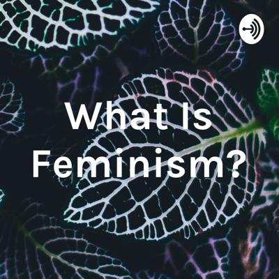 This is a podcast about feminism.