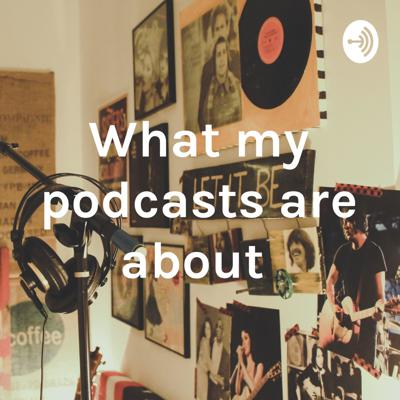 What my podcasts are about