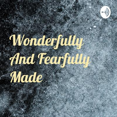 Wonderfully And Fearfully Made