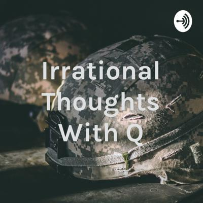 Irrational Thoughts With Q