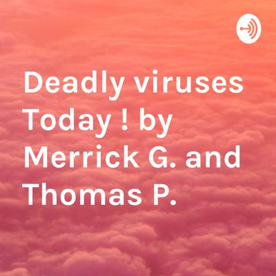 Deadly viruses Today ! by Merrick G. and Thomas P.