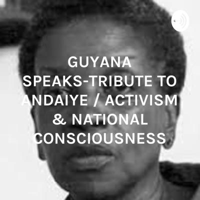GUYANA SPEAKS-TRIBUTE TO ANDAIYE / ACTIVISM & NATIONAL CONSCIOUSNESS