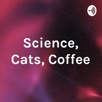 Science, Cats, Coffee