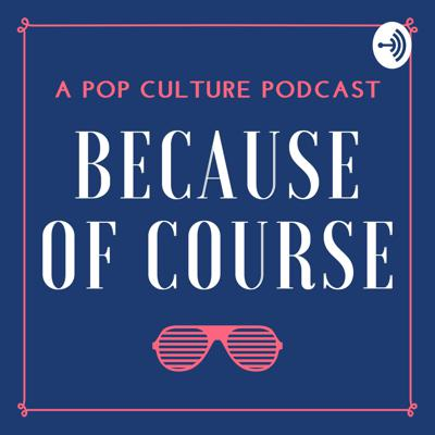 Because of Course: A Pop Culture Podcast