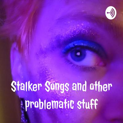 Stalker Songs and other problematic stuff