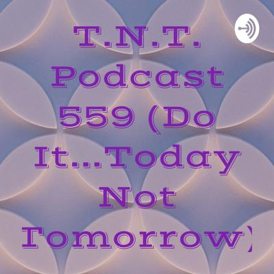 T.N.T. Podcast 559 (Do It...Today Not Tomorrow)
