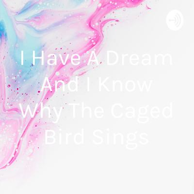 I Have A Dream And I Know Why The Caged Bird Sings