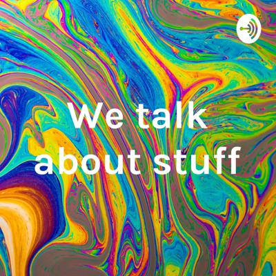 We talk about stuff