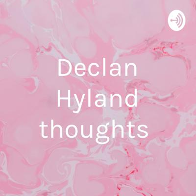 Declan Hyland thoughts