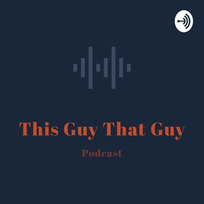 This Guy That Guy Podcast