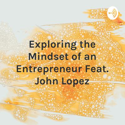 Exploring the Mindset of an Entrepreneur Feat. John Lopez