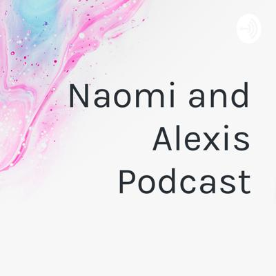 Naomi and Alexis Podcast