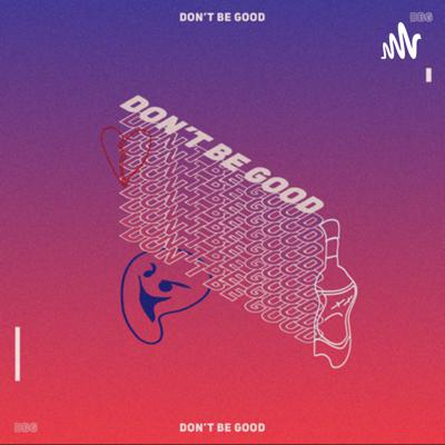 Don't Be Good Podcast