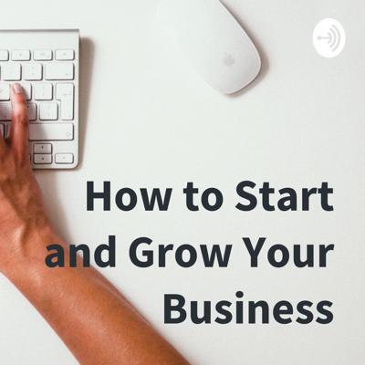 How to Start and Grow Your Business