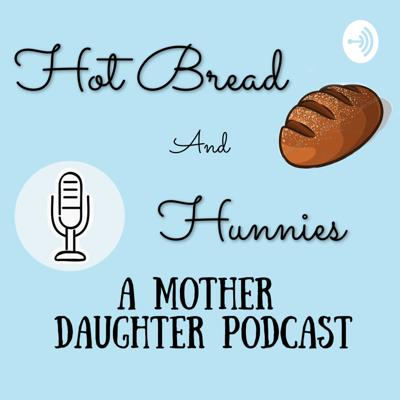 Hot Bread Hunnies: A Mother Daughter Podcast