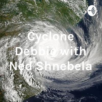 Cyclone Debbie with Ned Shnebela