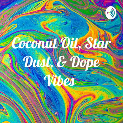 Coconut Oil, Star Dust, & Dope Vibes