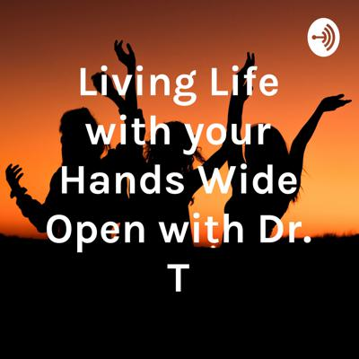 Living Life with your Hands Wide Open with Dr. T