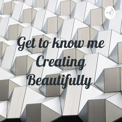 Get to know me Creating Beautifully