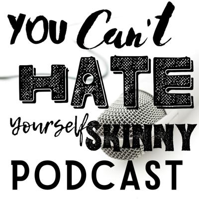 You Can't Hate Yourself Skinny Podcast