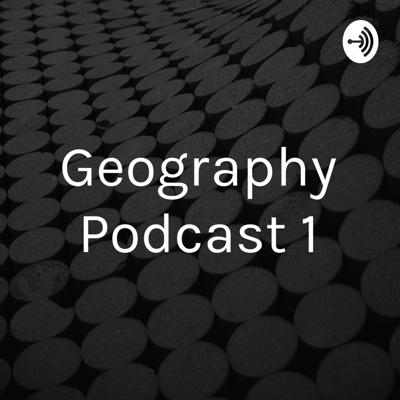 Geography Podcast 1