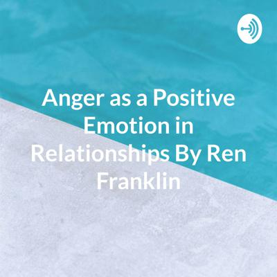 Anger as a Positive Emotion in Relationships By Ren Franklin