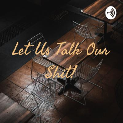 Let Us Talk Our Shit!