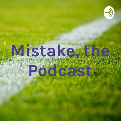 Mistake, the Podcast