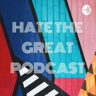 HATE THE GREAT PODCAST