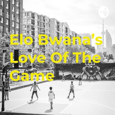 Elo Bwana's Love Of The Game